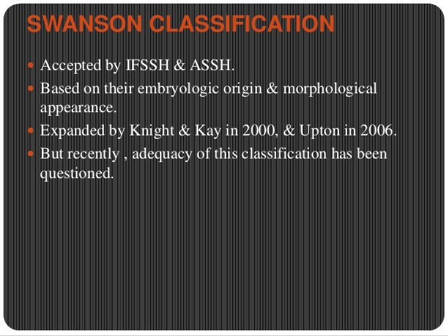 SWANSON CLASSIFICATION  Accepted by IFSSH & ASSH.  Based on their embryologic origin & morphological  appearance.  Expa...