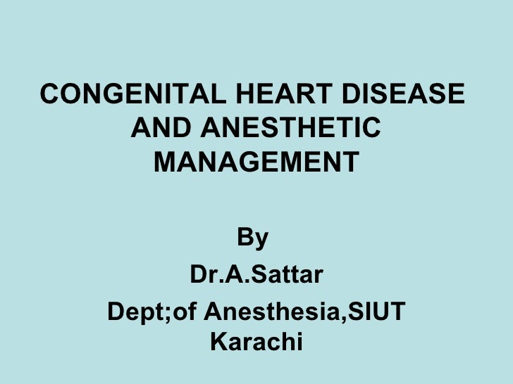 CONGENITAL HEART DISEASE  AND ANESTHETIC MANAGEMENT By  Dr.A.Sattar Dept;of Anesthesia,SIUT Karachi