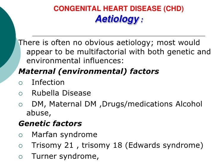 CONGENITAL HEART DISEASE (CHD)                    Aetiology :There is often no obvious aetiology; most would  appear to be...