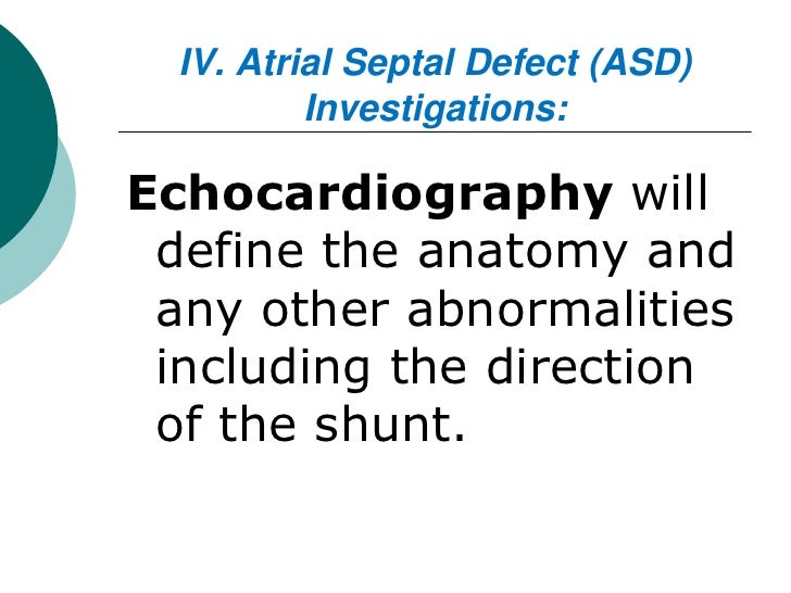 IV. Atrial Septal Defect (ASD)          Investigations:Echocardiography will define the anatomy and any other abnormalitie...
