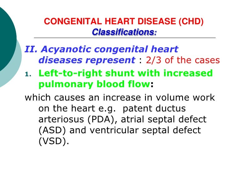 CONGENITAL HEART DISEASE (CHD)            Classifications:II. Acyanotic congenital heart   diseases represent : 2/3 of the...