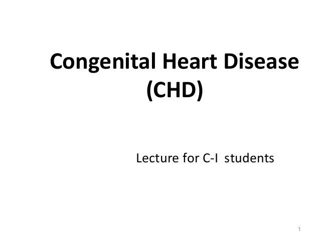 Congenital Heart Disease         (CHD)        Lecture for C-I students                                   1
