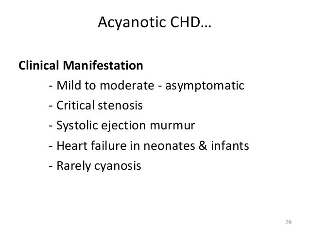Acyanotic CHD…Clinical Manifestation      - Mild to moderate - asymptomatic      - Critical stenosis      - Systolic eject...