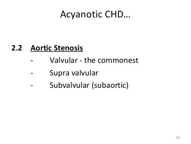 Acyanotic CHD…2.2 Aortic Stenosis    -    Valvular - the commonest    -    Supra valvular    -    Subvalvular (subaortic) ...