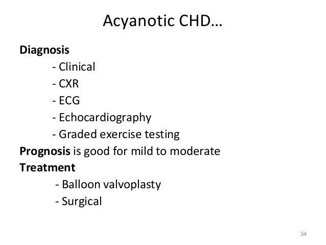 Acyanotic CHD…Diagnosis     - Clinical     - CXR     - ECG     - Echocardiography     - Graded exercise testingPrognosis i...