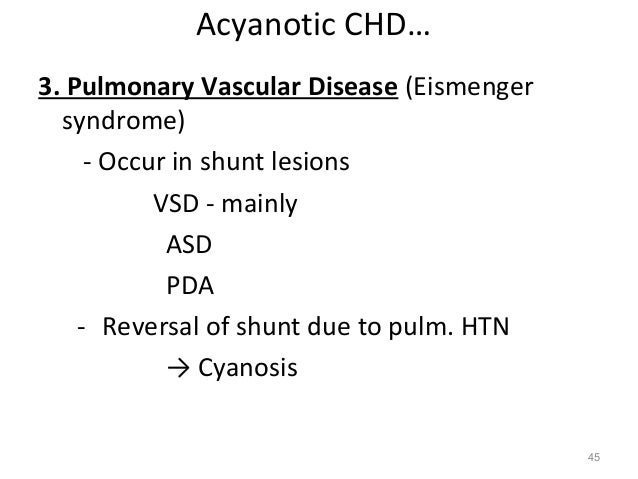 Acyanotic CHD…3. Pulmonary Vascular Disease (Eismenger  syndrome)     - Occur in shunt lesions           VSD - mainly     ...