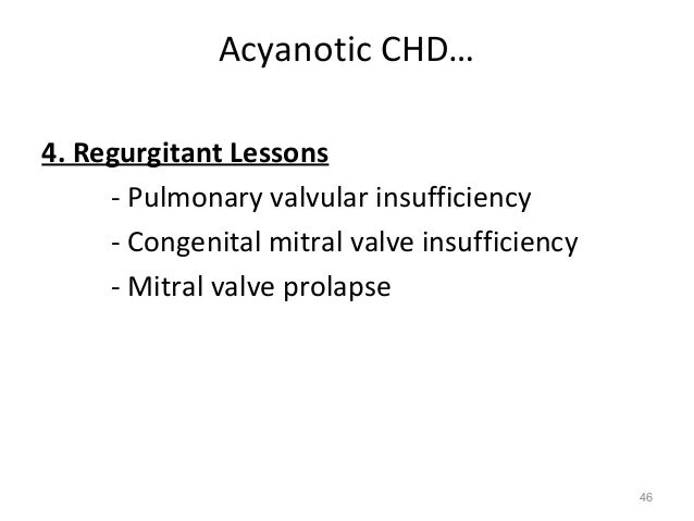 Acyanotic CHD…4. Regurgitant Lessons     - Pulmonary valvular insufficiency     - Congenital mitral valve insufficiency   ...