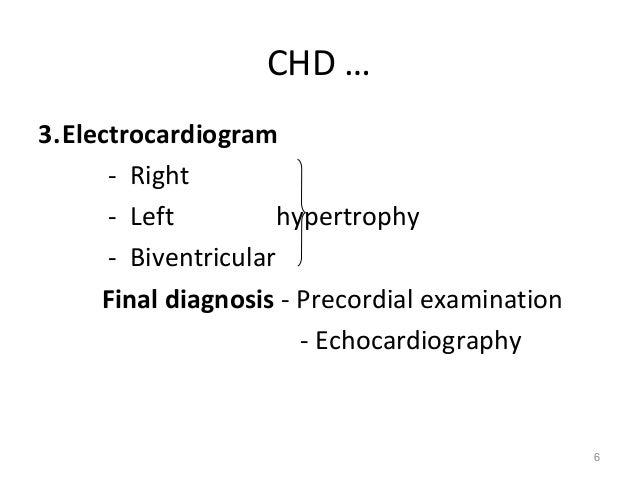 CHD …3.Electrocardiogram      - Right      - Left         hypertrophy      - Biventricular     Final diagnosis - Precordia...