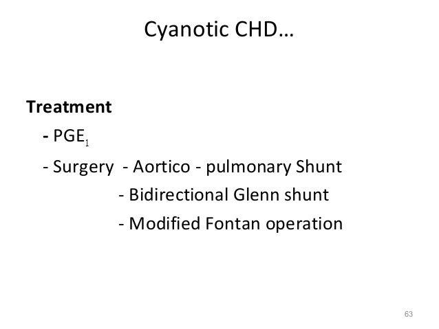 Cyanotic CHD…Treatment  - PGE1 - Surgery - Aortico - pulmonary Shunt           - Bidirectional Glenn shunt           - Mod...