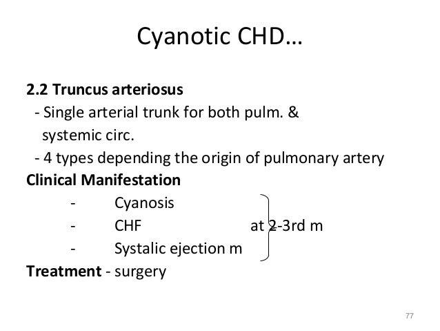 Cyanotic CHD…2.2 Truncus arteriosus - Single arterial trunk for both pulm. &   systemic circ. - 4 types depending the orig...