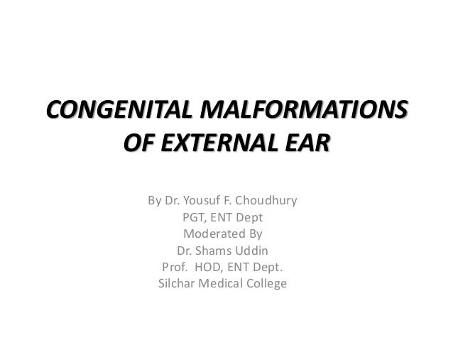CONGENITAL MALFORMATIONS OF EXTERNAL EAR By Dr. Yousuf F. Choudhury PGT, ENT Dept Moderated By Dr. Shams Uddin Prof. HOD, ...