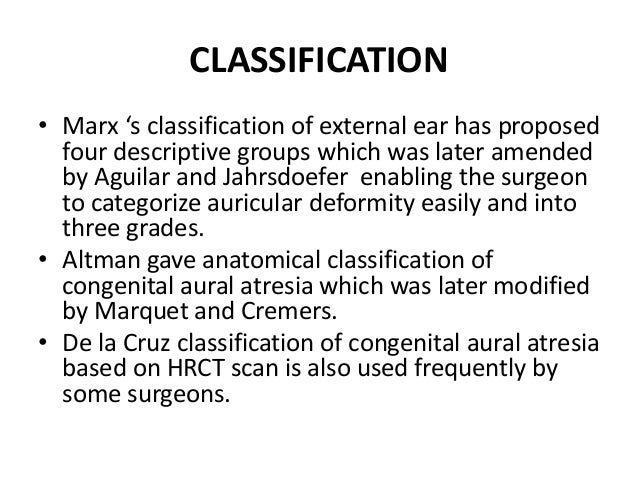 CLASSIFICATION OF AURAL ATRESIA GROUP DESCRIPTION Grade I TM hypoplastic. Tympanic bone is normal or hypoplastic. Ossicula...