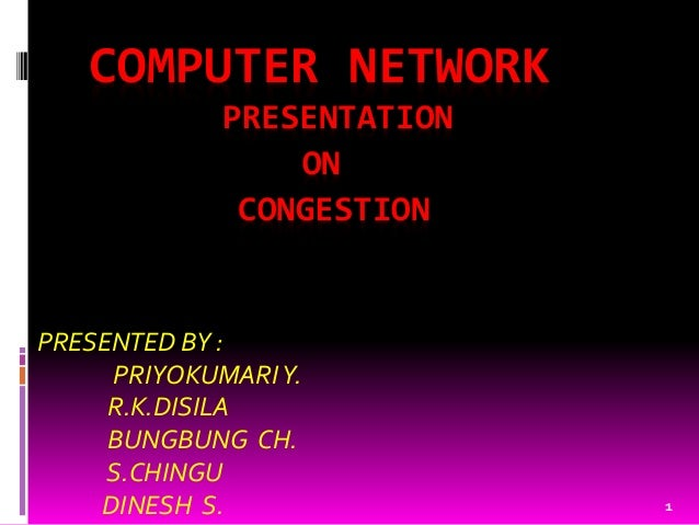 1 COMPUTER NETWORK PRESENTATION ON CONGESTION PRESENTED BY : PRIYOKUMARIY. R.K.DISILA BUNGBUNG CH. S.CHINGU DINESH S.