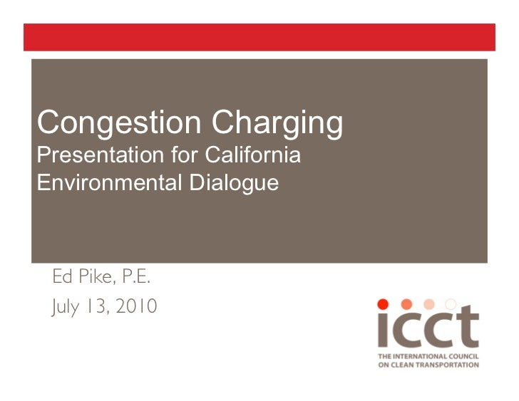 Congestion Charging Presentation for California Environmental Dialogue     Ed Pike, P.E.  July 13, 2010