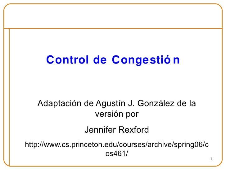 Control de Congestión Adaptación de Agustín J. González de la versión por Jennifer Rexford http://www.cs.princeton.edu/cou...