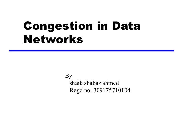 Congestion in DataNetworks      By       shaik shabaz ahmed       Regd no. 309175710104