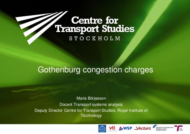 Gothenburg congestion charges Maria Börjesson Docent Transport systems analysis Deputy Director Centre for Transport Studi...