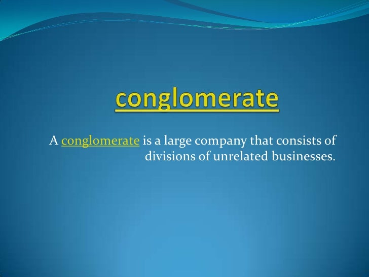 conglomerate<br />A conglomerate is a large company that consists of divisions of unrelated businesses.<br />