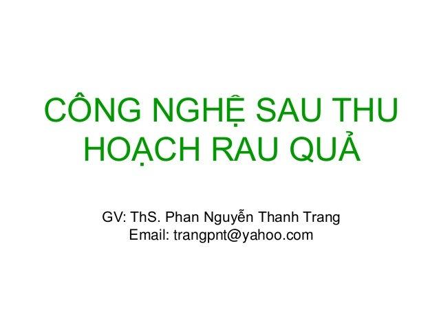 CÔNG NGHỆ SAU THU  HOẠCH RAU QUẢ  GV: ThS. Phan Nguyễn Thanh Trang  Email: trangpnt@yahoo.com