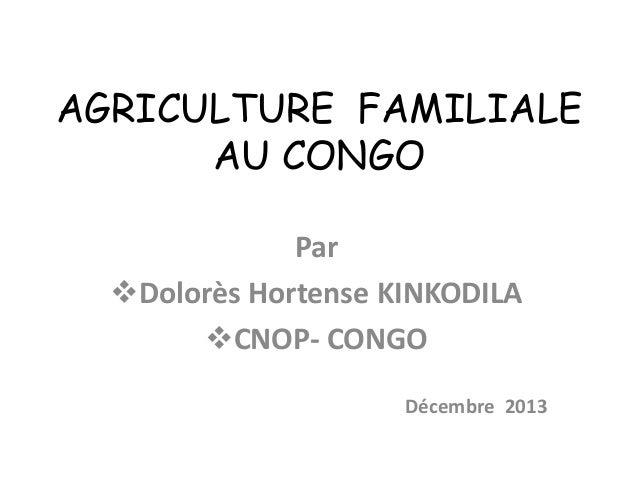 AGRICULTURE FAMILIALE AU CONGO Par Dolorès Hortense KINKODILA CNOP- CONGO Décembre 2013