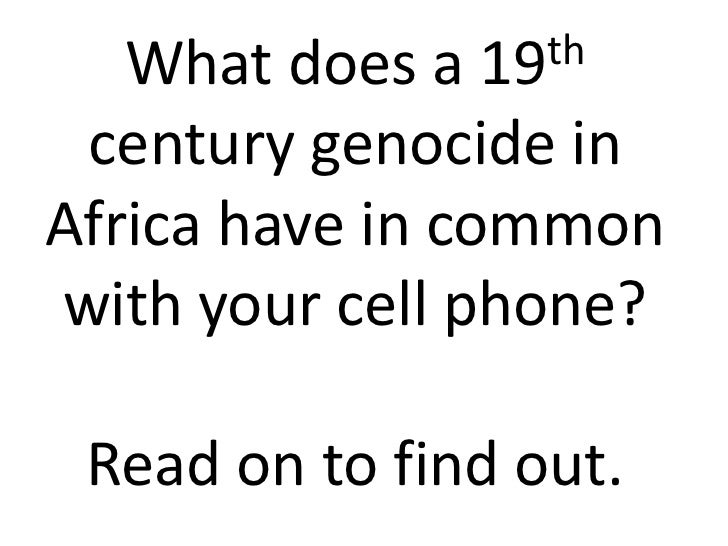 What does a 19 th century genocide inAfrica have in commonwith your cell phone? Read on to find out.