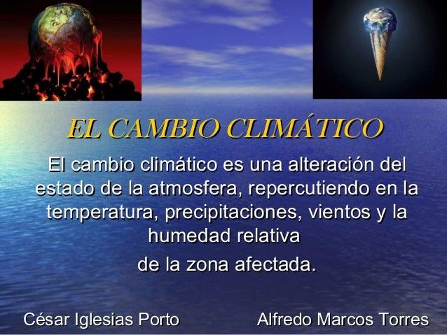 EL CAMBIO CLIMÁTICO  El cambio climático es una alteración del estado de la atmosfera, repercutiendo en la  temperatura, p...