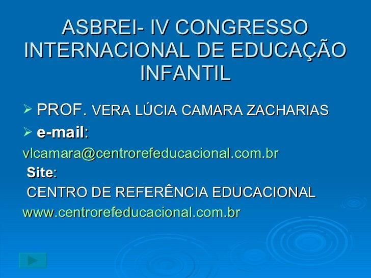 ASBREI- IV CONGRESSO INTERNACIONAL DE EDUCAÇÃO INFANTIL <ul><li>PROF.  VERA LÚCIA CAMARA ZACHARIAS </li></ul><ul><li>e-mai...