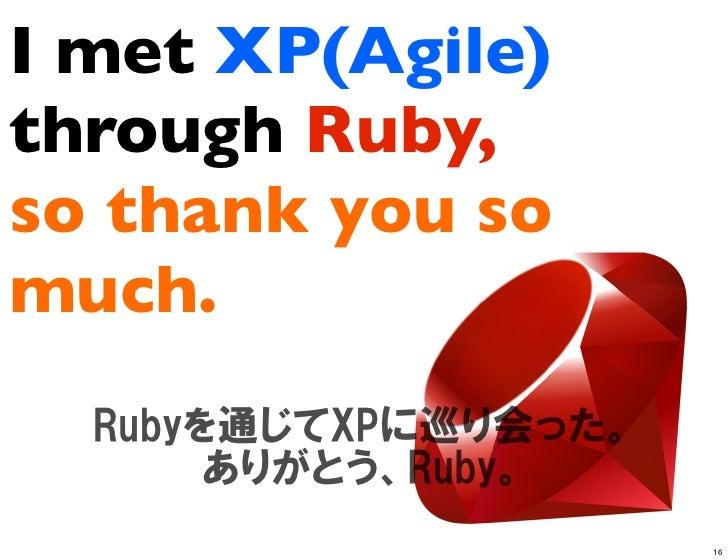 I met XP(Agile)through Ruby,so thank you somuch.                  16