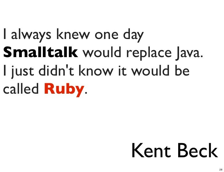 I always knew one daySmalltalk would replace Java.I just didnt know it would becalled Ruby.                   Kent Beck   ...