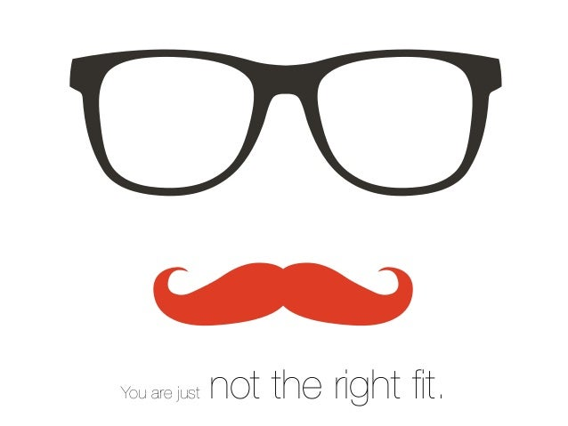 You are just not the right fit.