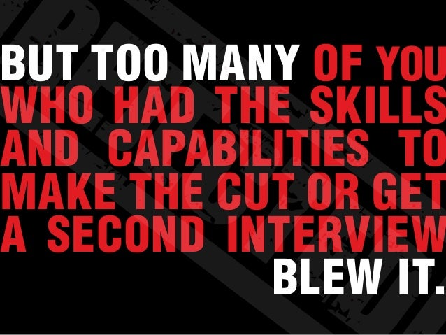 BUT TOO MANY OF YOU WHO HAD THE SKILLS AND CAPABILITIES TO MAKE THE CUT OR GET A SECOND INTERVIEW BLEW IT.