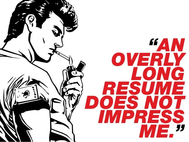 """""""AN OVERLY LONG RESUME DOES NOT IMPRESS ME."""""""