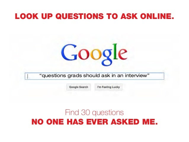 """LOOK UP QUESTIONS TO ASK ONLINE. Find 30 questions NO ONE HAS EVER ASKED ME. """"questions grads should ask in an interview"""""""