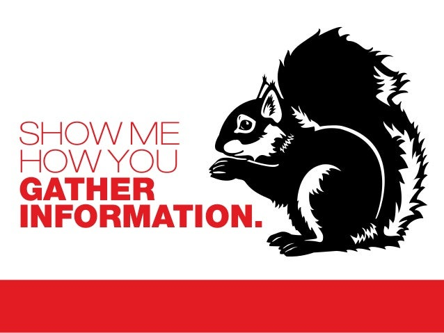 SHOW ME HOW YOU GATHER INFORMATION.
