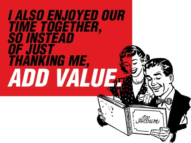 I ALSO ENJOYED OUR TIME TOGETHER, SO INSTEAD OF JUST THANKING ME, ADD VALUE.