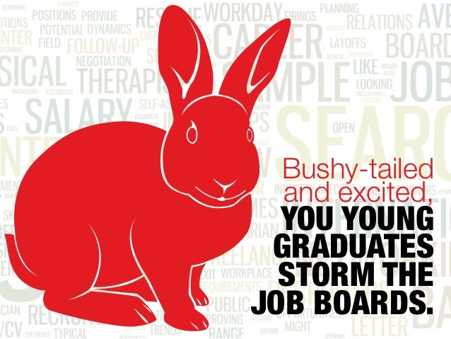 Bushy-tailed and excited, YOU YOUNG GRADUATES STORM THE JOB BOARDS.