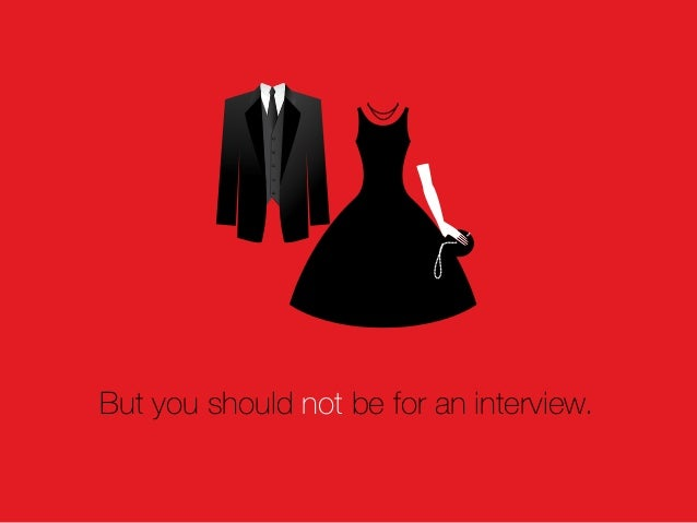 But you should not be for an interview.
