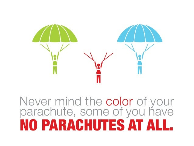 Never mind the color of your parachute, some of you have NO PARACHUTES AT ALL.