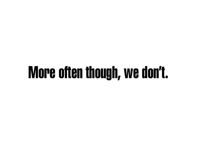 More often though, we don't.