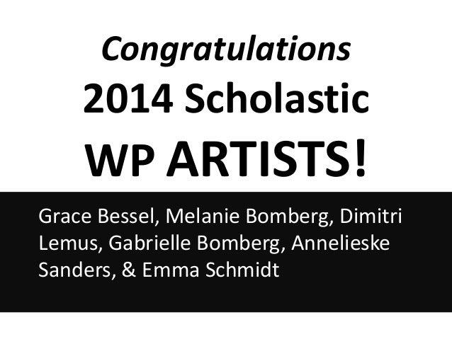 Congratulations  2014 Scholastic  WP ARTISTS! Grace Bessel, Melanie Bomberg, Dimitri Lemus, Gabrielle Bomberg, Annelieske ...