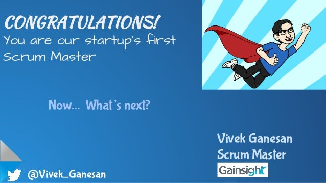 @Vivek_Ganesan CONGRATULATIONS! You are our startup's first Scrum Master Now… What's next? Vivek Ganesan Scrum Master