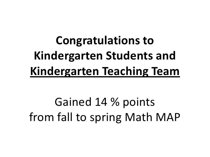 Congratulations to Kindergarten Students andKindergarten Teaching Team    Gained 14 % pointsfrom fall to spring Math MAP