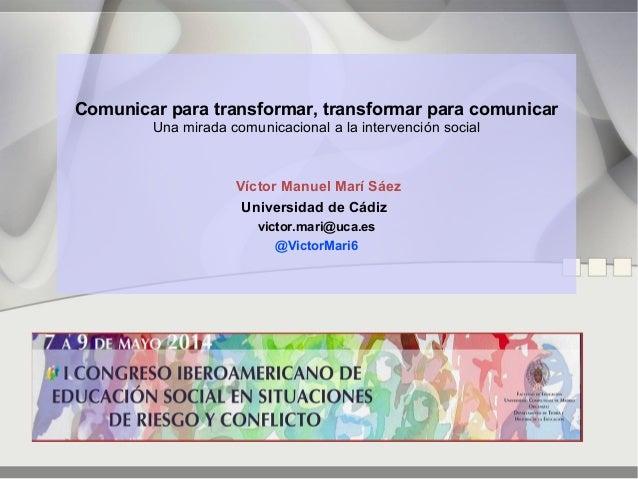 Comunicar para transformar, transformar para comunicar Una mirada comunicacional a la intervención social Víctor Manuel Ma...