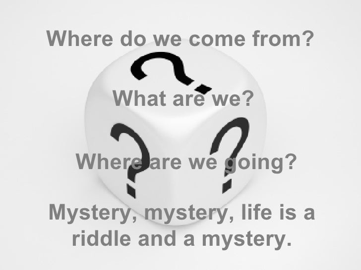 Where do we come from? What are we? Where are we going? Mystery, mystery, life is a riddle and a mystery.