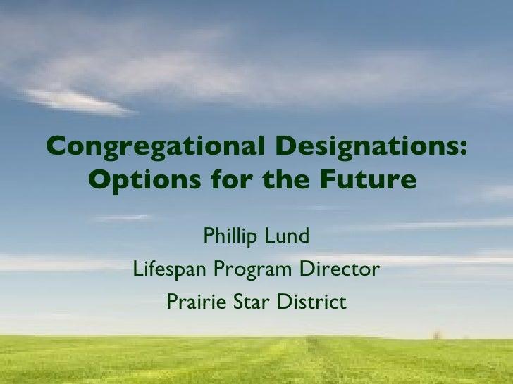 Congregational Designations: Options for the Future  Phillip Lund Lifespan Program Director Prairie Star District