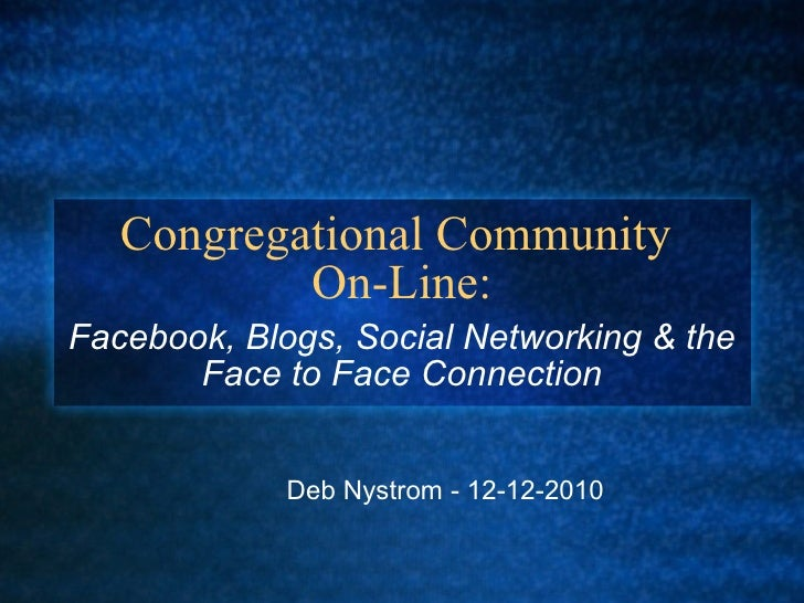 Congregational Community  On-Line: Facebook, Blogs, Social Networking & the Face to Face Connection Deb Nystrom - 12-12-2010