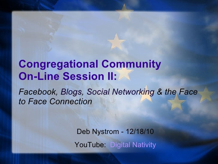 Congregational Community  On-Line Session II: Facebook,  Blogs ,  Social Networking  & the Face to Face Connection Deb Nys...