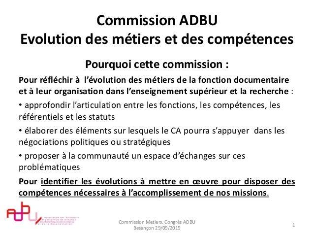 Commission ADBU Evolution des métiers et des compétences Pourquoi cette commission : Pour réfléchir à l'évolution des méti...