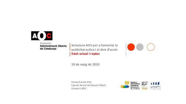 Solucions AOC per a fomentar la publicitat activa i el dret d'accés Estat actual i reptes 10 de maig de 2019 Ferran Farrio...