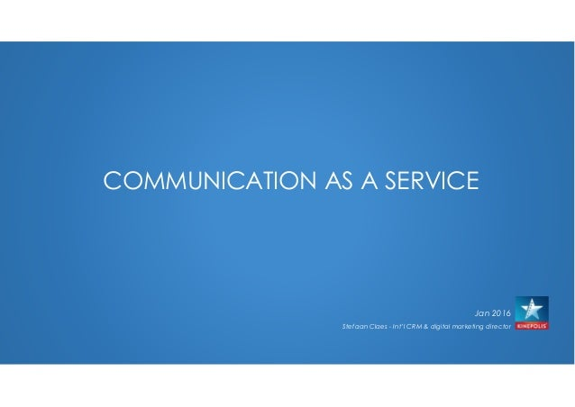 COMMUNICATION AS A SERVICE Jan 2016 Stefaan Claes - Int'l CRM & digital marketing director